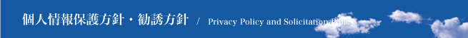 個人情報保護方針・勧誘方針 / Privacy Policy and Solicitation Policy